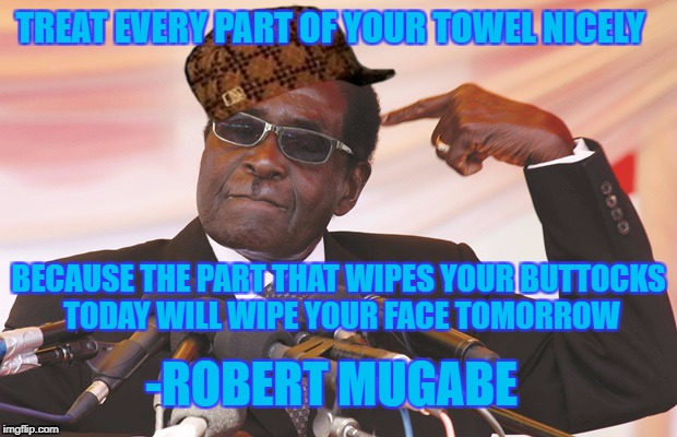mugabe quote | TREAT EVERY PART OF YOUR TOWEL NICELY BECAUSE THE PART THAT WIPES YOUR BUTTOCKS TODAY WILL WIPE YOUR FACE TOMORROW -ROBERT MUGABE | image tagged in mugabe,scumbag,towel | made w/ Imgflip meme maker