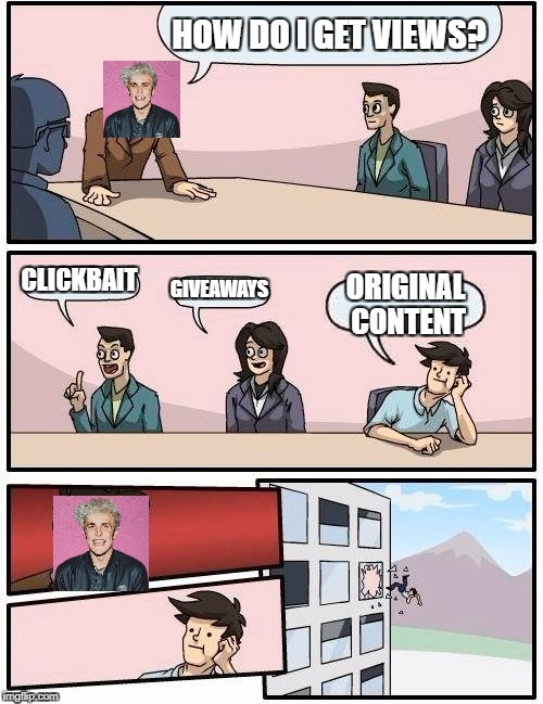 Boardroom Meeting Suggestion Meme | HOW DO I GET VIEWS? CLICKBAIT GIVEAWAYS ORIGINAL CONTENT | image tagged in memes,boardroom meeting suggestion | made w/ Imgflip meme maker