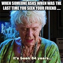 It's been 84 years | WHEN SOMEONE ASKS WHEN WAS THE LAST TIME YOU SEEN YOUR FRIEND ..... | image tagged in it's been 84 years | made w/ Imgflip meme maker