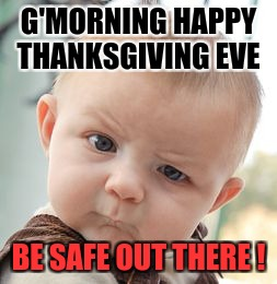 Skeptical Baby Meme | G'MORNING HAPPY THANKSGIVING EVE BE SAFE OUT THERE ! | image tagged in memes,skeptical baby | made w/ Imgflip meme maker