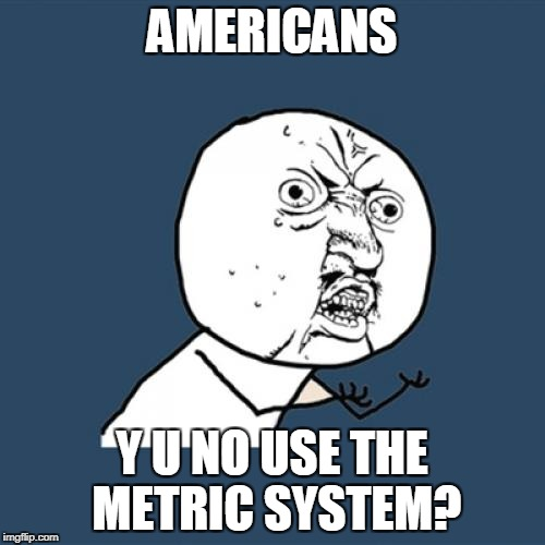 Y U No Meme | AMERICANS Y U NO USE THE METRIC SYSTEM? | image tagged in memes,y u no | made w/ Imgflip meme maker