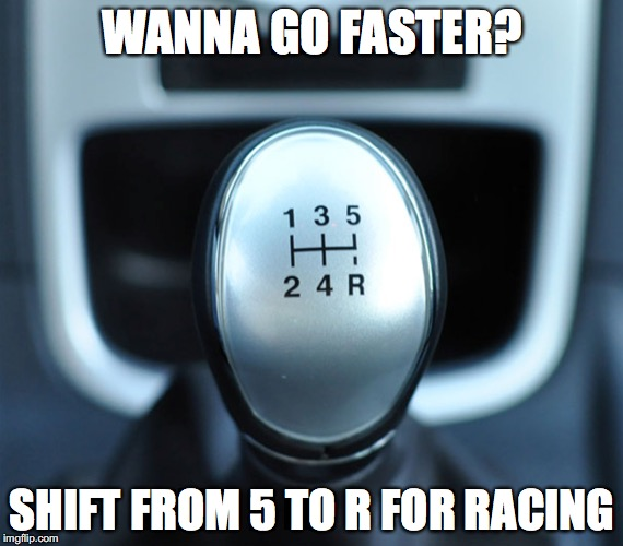 Gotta go fast | WANNA GO FASTER? SHIFT FROM 5 TO R FOR RACING | image tagged in memes,car,dumb | made w/ Imgflip meme maker