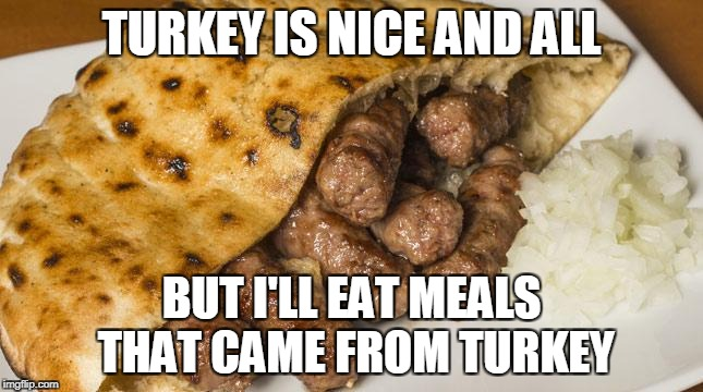 TURKEY IS NICE AND ALL BUT I'LL EAT MEALS THAT CAME FROM TURKEY | made w/ Imgflip meme maker
