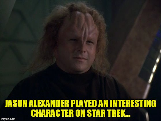 Jason Alexander looks vagnificent. Movie vagic is amazing. So vagical. Star Trek Week! Nov. 20th to the 27th | JASON ALEXANDER PLAYED AN INTERESTING CHARACTER ON STAR TREK... | image tagged in memes,star trek week,star trek,jason alexander,brandy_jackson tombstone 1881 coolew,wtf | made w/ Imgflip meme maker