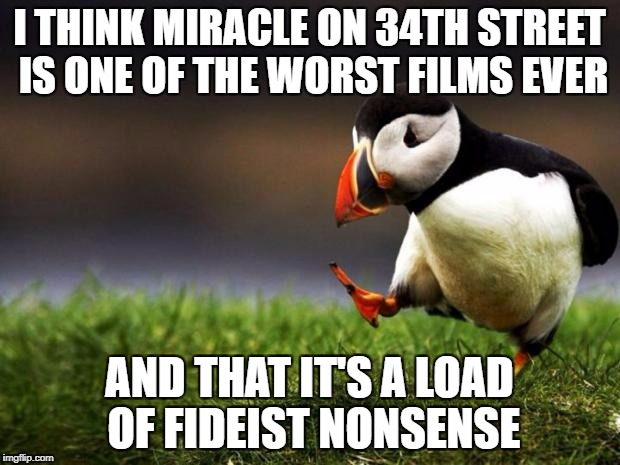 More Like Disaster On The TV Screen | I THINK MIRACLE ON 34TH STREET IS ONE OF THE WORST FILMS EVER AND THAT IT'S A LOAD OF FIDEIST NONSENSE | image tagged in memes,unpopular opinion puffin,christmas,films,religion | made w/ Imgflip meme maker