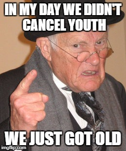 Back In My Day Meme | IN MY DAY WE DIDN'T CANCEL YOUTH WE JUST GOT OLD | image tagged in memes,back in my day | made w/ Imgflip meme maker