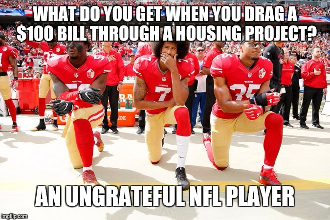 WHAT DO YOU GET WHEN YOU DRAG A $100 BILL THROUGH A HOUSING PROJECT? AN UNGRATEFUL NFL PLAYER | image tagged in colin kaepernick and teammates | made w/ Imgflip meme maker