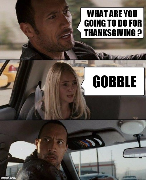 Feast! | WHAT ARE YOU GOING TO DO FOR THANKSGIVING ? GOBBLE | image tagged in memes,the rock driving,thanksgiving | made w/ Imgflip meme maker