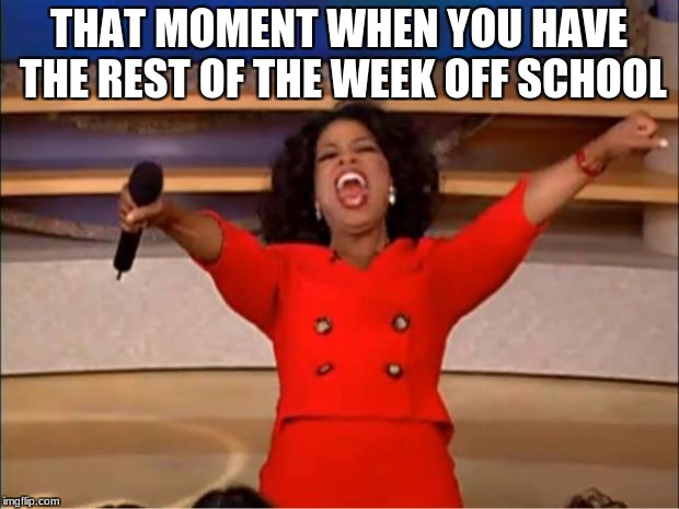 Oprah You Get A Meme | THAT MOMENT WHEN YOU HAVE THE REST OF THE WEEK OFF SCHOOL | image tagged in memes,oprah you get a | made w/ Imgflip meme maker