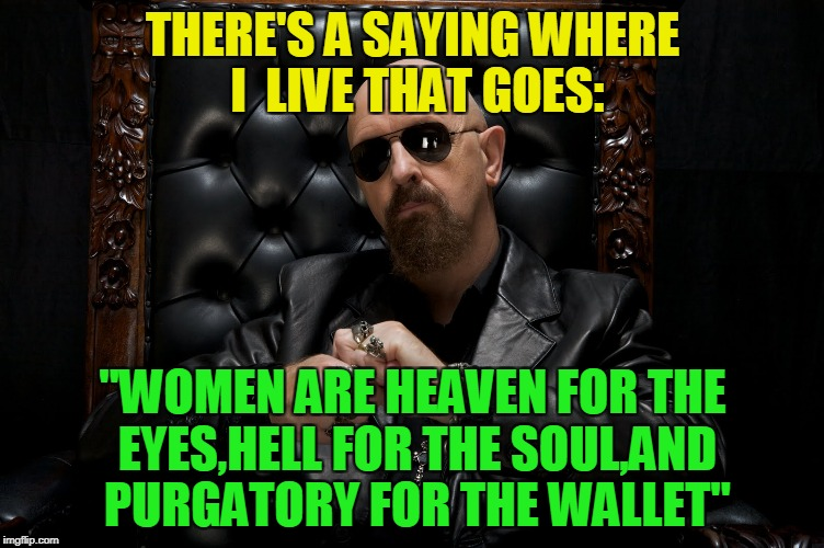 "It's not like it's wrong or anything,isn't it? | THERE'S A SAYING WHERE I  LIVE THAT GOES: ""WOMEN ARE HEAVEN FOR THE EYES,HELL FOR THE SOUL,AND PURGATORY FOR THE WALLET"" 