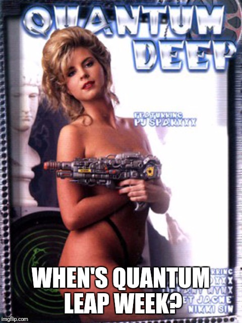 WHEN'S QUANTUM LEAP WEEK? | made w/ Imgflip meme maker