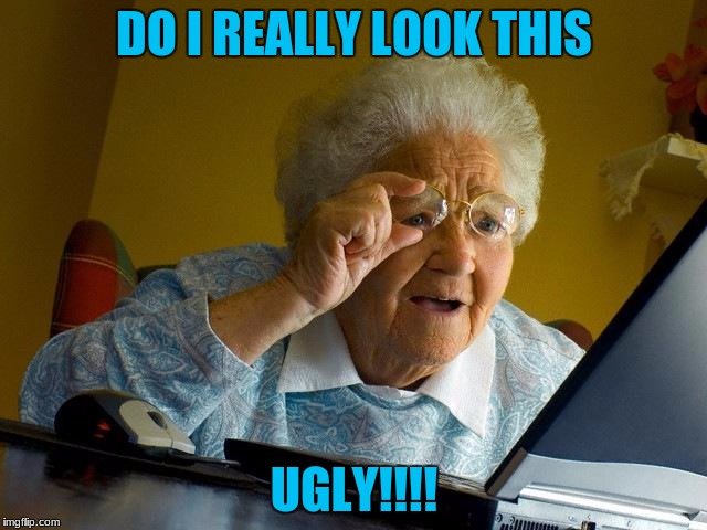 Grandma Finds The Internet Meme | DO I REALLY LOOK THIS UGLY!!!! | image tagged in memes,grandma finds the internet | made w/ Imgflip meme maker