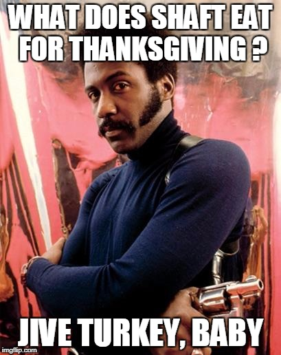 Can you dig it ? | WHAT DOES SHAFT EAT FOR THANKSGIVING ? JIVE TURKEY, BABY | image tagged in shaft,thanksgiving,memes,funny | made w/ Imgflip meme maker