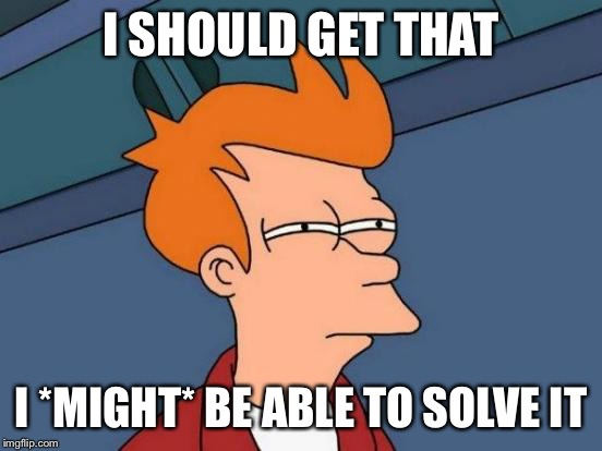 Futurama Fry Meme | I SHOULD GET THAT I *MIGHT* BE ABLE TO SOLVE IT | image tagged in memes,futurama fry | made w/ Imgflip meme maker