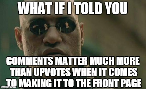 Matrix Morpheus Meme | WHAT IF I TOLD YOU COMMENTS MATTER MUCH MORE THAN UPVOTES WHEN IT COMES TO MAKING IT TO THE FRONT PAGE | image tagged in memes,matrix morpheus | made w/ Imgflip meme maker