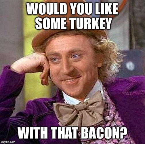 Creepy Condescending Wonka Meme | WOULD YOU LIKE SOME TURKEY WITH THAT BACON? | image tagged in memes,creepy condescending wonka | made w/ Imgflip meme maker