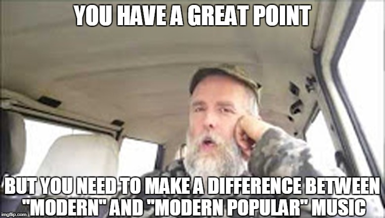 "YOU HAVE A GREAT POINT BUT YOU NEED TO MAKE A DIFFERENCE BETWEEN ""MODERN"" AND ""MODERN POPULAR"" MUSIC 