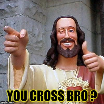 Stay cool, fool ! | YOU CROSS BRO ? | image tagged in memes,buddy christ | made w/ Imgflip meme maker