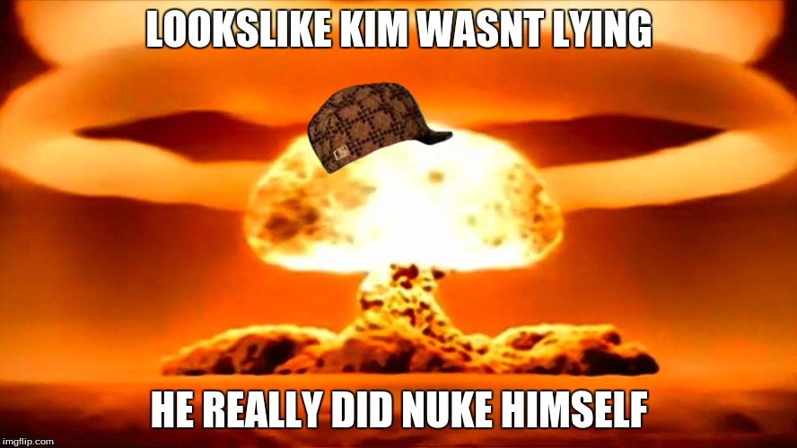 Nuke | LOOKSLIKE KIM WASNT LYING HE REALLY DID NUKE HIMSELF | image tagged in nuke,scumbag | made w/ Imgflip meme maker
