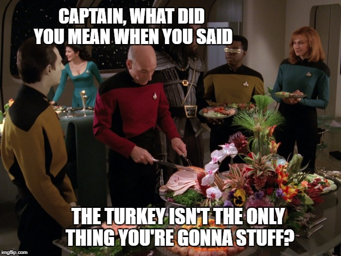 Happy Thanksgiving - Star Trek Week! A coollew, Tombstone1881 & brandi_jackson event! Nov 20th to the 27th | CAPTAIN, WHAT DID YOU MEAN WHEN YOU SAID THE TURKEY ISN'T THE ONLY THING YOU'RE GONNA STUFF? | image tagged in star trek thanksgiving,star trek week,memes,brandy_jackson,coollew,tombstone1881 | made w/ Imgflip meme maker