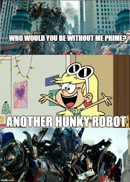 Leni and Bots | WHO WOULD YOU BE WITHOUT ME PRIME? ANOTHER HUNKY ROBOT | image tagged in the loud house,transformers,nickelodeon,robots,autobots,decepticons | made w/ Imgflip meme maker