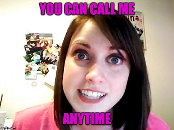 Overly Attached Girlfriend Pink | YOU CAN CALL ME ANYTIME | image tagged in overly attached girlfriend pink | made w/ Imgflip meme maker