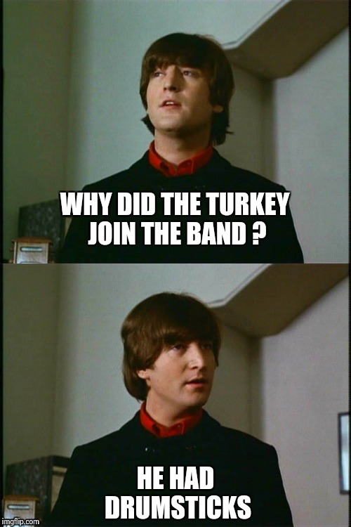 Philosophical John | WHY DID THE TURKEY JOIN THE BAND ? HE HAD DRUMSTICKS | image tagged in philosophical john | made w/ Imgflip meme maker