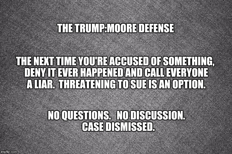 case dismissed | THE TRUMP:MOORE DEFENSE NO QUESTIONS.   NO DISCUSSION.  CASE DISMISSED. THE NEXT TIME YOU'RE ACCUSED OF SOMETHING, DENY IT EVER HAPPENED AND | image tagged in memes | made w/ Imgflip meme maker