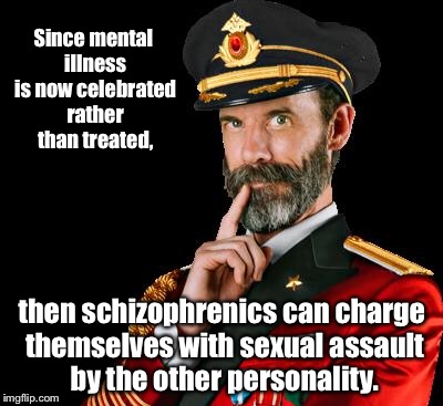 Release the repressed memories! | Since mental illness is now celebrated rather than treated, then schizophrenics can charge themselves with sexual assault by the other perso | image tagged in captain obvious,schizophrenia,sex assault,alternate personality,mental illness,no treatment | made w/ Imgflip meme maker