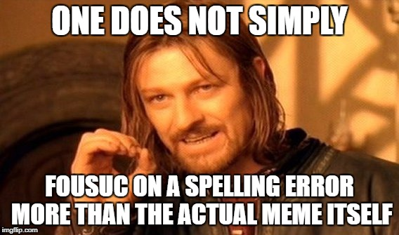 One Does Not Simply Meme | ONE DOES NOT SIMPLY FOUSUC ON A SPELLING ERROR MORE THAN THE ACTUAL MEME ITSELF | image tagged in memes,one does not simply,funny,spelling error,so true memes,spelling | made w/ Imgflip meme maker