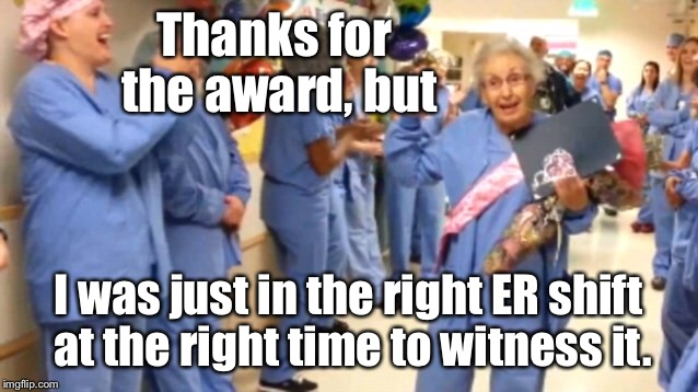 Thanks for the award, but I was just in the right ER shift at the right time to witness it. | made w/ Imgflip meme maker