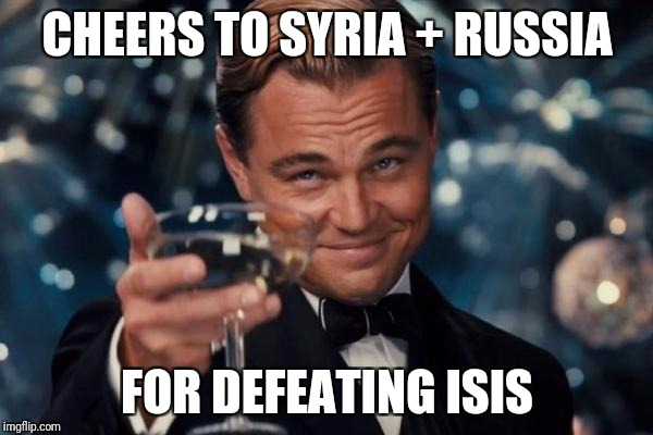 Leonardo Dicaprio Cheers Meme | CHEERS TO SYRIA + RUSSIA FOR DEFEATING ISIS | image tagged in memes,leonardo dicaprio cheers | made w/ Imgflip meme maker