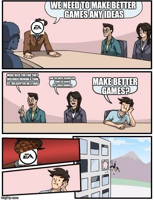 Boardroom Meeting Suggestion Meme | WE NEED TO MAKE BETTER GAMES ANY IDEAS MORE DLCS FOR COD THAT ENCLUDED DRIVING A TANK, JET, HELICOPTER OR A CAR? ADD THE MOST REQUESTED THIN | image tagged in memes,boardroom meeting suggestion,scumbag | made w/ Imgflip meme maker