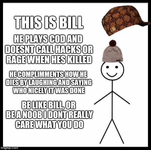 Be Like Bill Meme | THIS IS BILL HE PLAYS COD AND DOESNT CALL HACKS OR RAGE WHEN HES KILLED HE COMPLIMMENTS HOW HE DIES BY LAUGHING AND SAYING WHO NICELY IT WAS | image tagged in memes,be like bill,scumbag | made w/ Imgflip meme maker