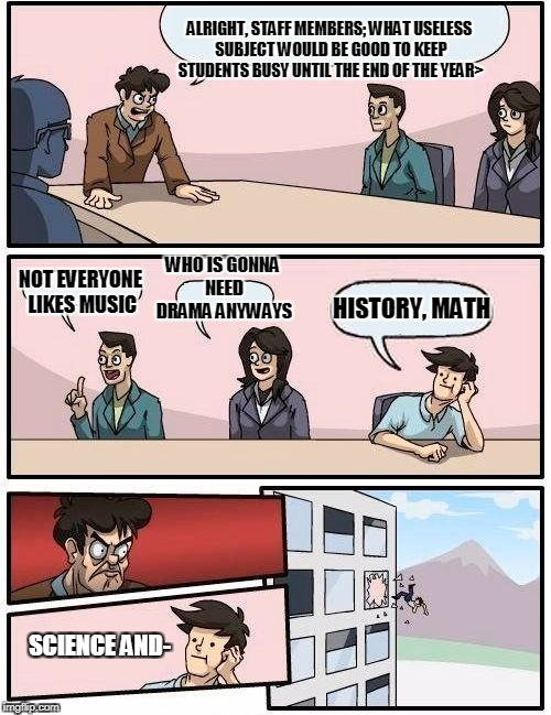 school staff meeting (remade) | ALRIGHT, STAFF MEMBERS; WHAT USELESS SUBJECT WOULD BE GOOD TO KEEP STUDENTS BUSY UNTIL THE END OF THE YEAR> NOT EVERYONE LIKES MUSIC WHO IS  | image tagged in memes,boardroom meeting suggestion,school,high school,first day of school,school committee | made w/ Imgflip meme maker