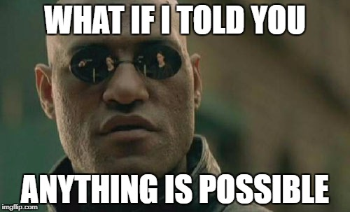 Matrix Morpheus Meme | WHAT IF I TOLD YOU ANYTHING IS POSSIBLE | image tagged in memes,matrix morpheus | made w/ Imgflip meme maker