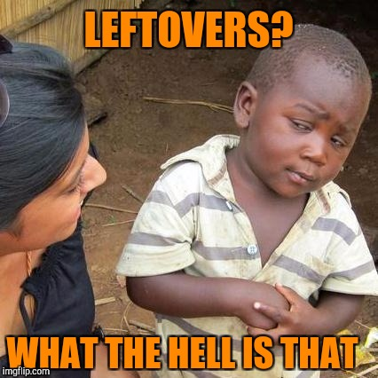 Third World Skeptical Kid Meme | LEFTOVERS? WHAT THE HELL IS THAT | image tagged in memes,third world skeptical kid | made w/ Imgflip meme maker