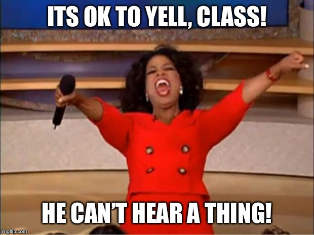 Oprah You Get A Meme | ITS OK TO YELL, CLASS! HE CAN'T HEAR A THING! | image tagged in memes,oprah you get a | made w/ Imgflip meme maker