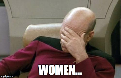 Captain Picard Facepalm Meme | WOMEN... | image tagged in memes,captain picard facepalm | made w/ Imgflip meme maker