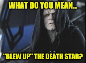 "WHAT DO YOU MEAN... ""BLEW UP"" THE DEATH STAR? 