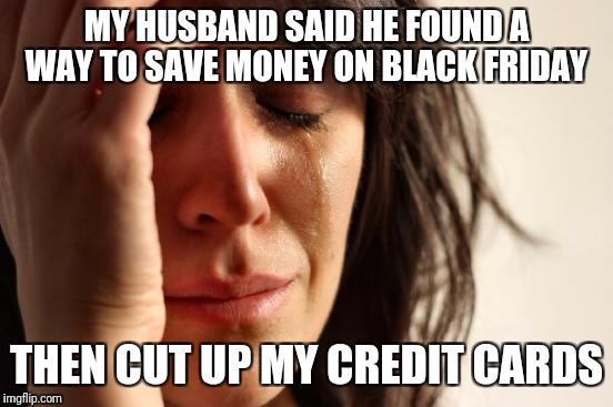 First World Problems Meme | MY HUSBAND SAID HE FOUND A WAY TO SAVE MONEY ON BLACK FRIDAY THEN CUT UP MY CREDIT CARDS | image tagged in memes,first world problems | made w/ Imgflip meme maker