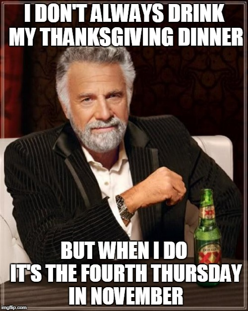 Happy Thanksgiving to all my memer friends! Even those who celebrate it on weird days | I DON'T ALWAYS DRINK MY THANKSGIVING DINNER BUT WHEN I DO IT'S THE FOURTH THURSDAY IN NOVEMBER | image tagged in memes,the most interesting man in the world,thanksgiving,happy thanksgiving,drinking | made w/ Imgflip meme maker