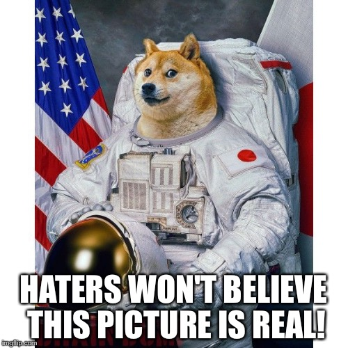 HATERS WON'T BELIEVE THIS PICTURE IS REAL! | image tagged in doge astronaut | made w/ Imgflip meme maker