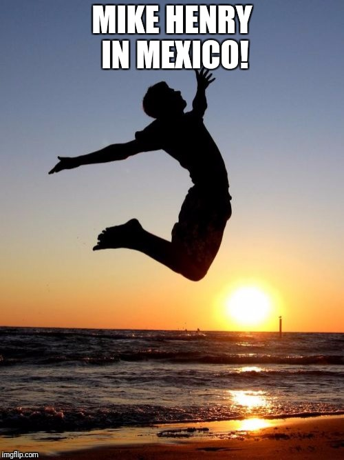 Overjoyed |  MIKE HENRY IN MEXICO! | image tagged in memes,overjoyed | made w/ Imgflip meme maker