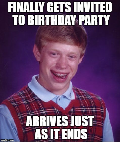 Bad Luck Brian Meme | FINALLY GETS INVITED TO BIRTHDAY PARTY ARRIVES JUST AS IT ENDS | image tagged in memes,bad luck brian | made w/ Imgflip meme maker