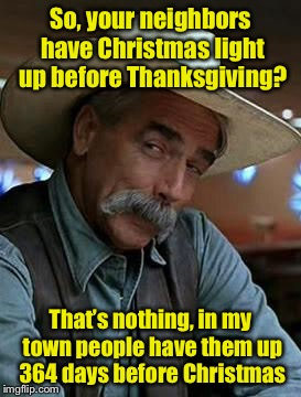 What's too early? | So, your neighbors have Christmas light up before Thanksgiving? That's nothing, in my town people have them up 364 days before Christmas | image tagged in sam elliot,memes,christmas lights,pun | made w/ Imgflip meme maker
