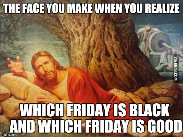 Wtf | THE FACE YOU MAKE WHEN YOU REALIZE WHICH FRIDAY IS BLACK AND WHICH FRIDAY IS GOOD | image tagged in pissed off jesus | made w/ Imgflip meme maker