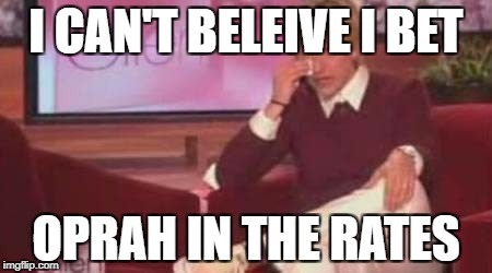 I CAN'T BELEIVE I BET OPRAH IN THE RATES | image tagged in ellen crying | made w/ Imgflip meme maker