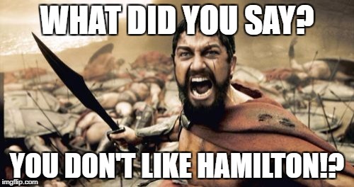 Sparta Leonidas Meme | WHAT DID YOU SAY? YOU DON'T LIKE HAMILTON!? | image tagged in memes,sparta leonidas | made w/ Imgflip meme maker