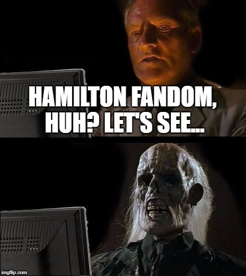 Ill Just Wait Here Meme | HAMILTON FANDOM, HUH? LET'S SEE... | image tagged in memes,ill just wait here | made w/ Imgflip meme maker